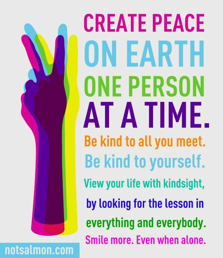 Create Peace on earth one person at a time. Be kind to all you meet. Be kind to yourself. View your life in kindsight, by looking for the lesson in everything and everybody. Smile more. Even when alone.