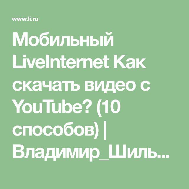 Мобильный LiveInternet Как скачать видео с YouTube? (10 способов) | Владимир_Шильников - Всё обо всём! Кто ищет, тот что-то знает - кто ищет, тот находит! |