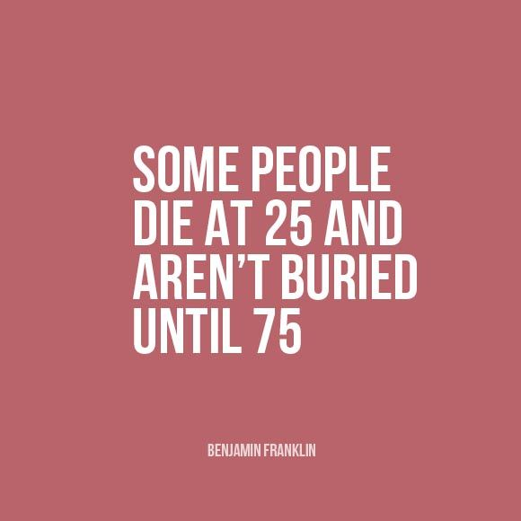 """Some people die at 25 and aren't buried until 75."" 