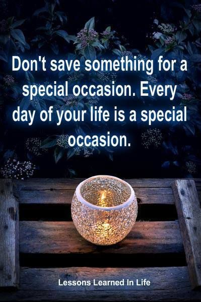 Yes do something nice, good for you today! Use everything, wear your special clothes, serve food in your special dish, use all you want today, not tomorrow!