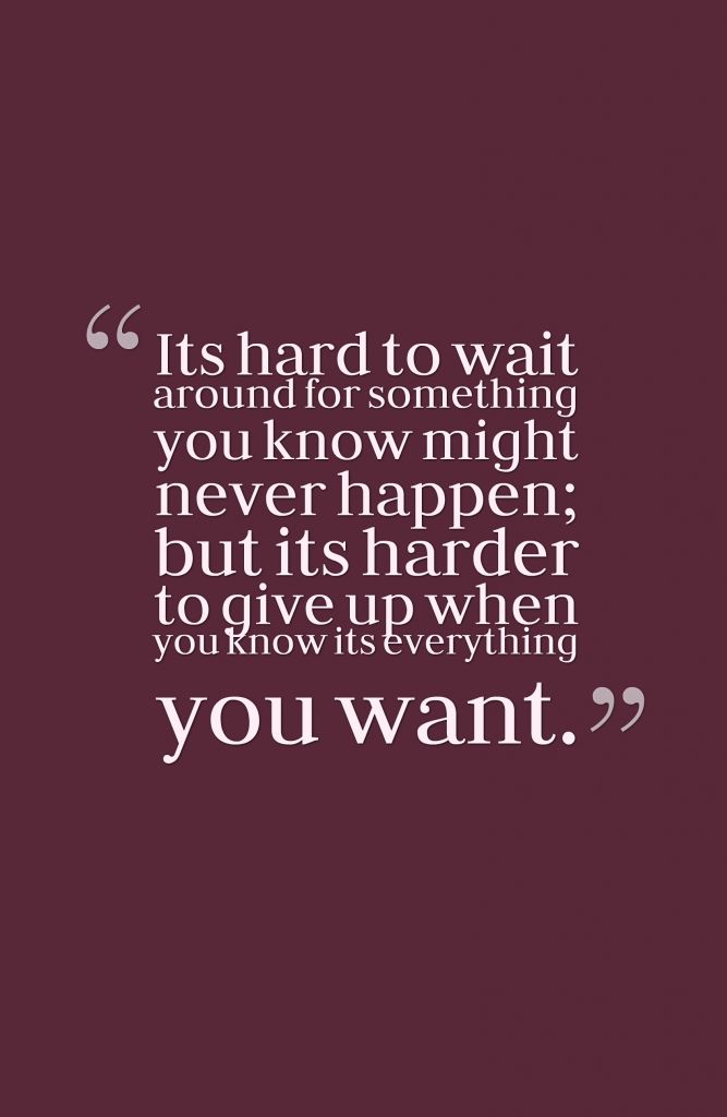 It's hard to wait around for something you know might never happen; but its harder to give up when you know its everything you want.