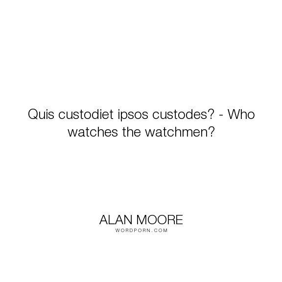 "Alan Moore - ""Quis custodiet ipsos custodes? - Who watches the watchmen?"". philosophy, speculative"