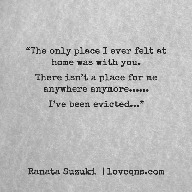 """The only place I ever felt at home was with you. There isn't a place for me anywhere anymore…… I've been evicted…"" – Ranata Suzuki  * missing you, I miss him, lost, tumblr, love, relationship, beautiful, words, quotes, story, quote, sad, breakup, broken heart, heartbroken, loss, loneliness, unrequited, depression, depressed, typography, written, writing, writer, poet, poetry, prose, poem * pinterest.com/ranatasuzuki"