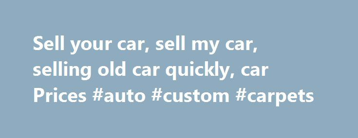 Sell your car, sell my car, selling old car quickly, car Prices #auto #custom #carpets http://cameroon.remmont.com/sell-your-car-sell-my-car-selling-old-car-quickly-car-prices-auto-custom-carpets/  #sell my car # Car advertising How to sell your used car privately sell my used car? How do I sell my used car? Properly cleaning your car before the sale can add hundreds of rands to its value. That doesn't mean just driving it through a car wash – you need to pay more attention to detail. That…