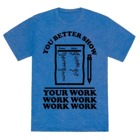 "When you all gon' learn, learn, learn, learn, learn! Show your love for teaching and hip hop with this funny math teacher parody shirt. This tee features an illustration of a math test along with the phrase ""You Better Show Your Work Work Work Work Work."""