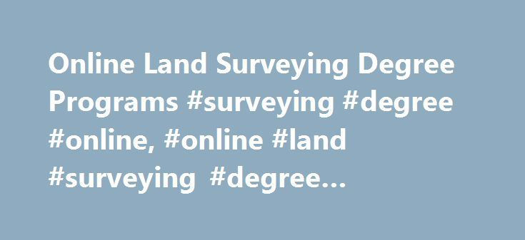 Online Land Surveying Degree Programs #surveying #degree #online, #online #land #surveying #degree #programs http://pakistan.nef2.com/online-land-surveying-degree-programs-surveying-degree-online-online-land-surveying-degree-programs/  # Online Land Surveying Degree Programs An online degree in land surveying can lead to a career that allows you to work both indoors and out. Read on to learn what degree types are available online, explore common courses and find out what is required for an…