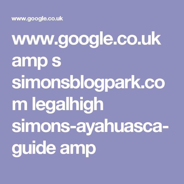 www.google.co.uk amp s simonsblogpark.com legalhigh simons-ayahuasca-guide amp