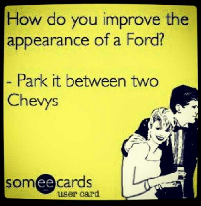 And then trade it in for a Chevy... ;)