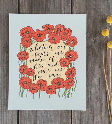 "Featuring one of the most romantic quotes in literary history, this art print reads, ""Whatever our souls are made of, his and mine are the same,"" as penned by Emily Brontë. The handwritten calligraphy text is framed with a field of poppies, and the entire artwork is giclée printed on sturdy heavyweight paper. Hang it up anywhere you're looking for some added romance."