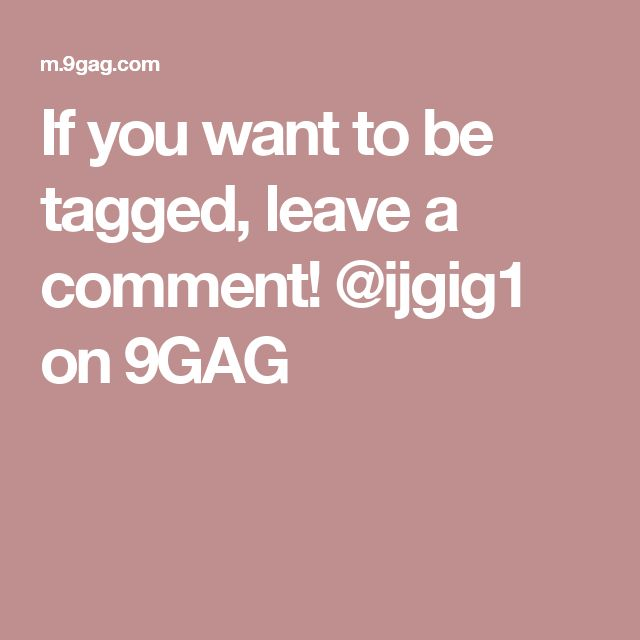 If you want to be tagged, leave a comment!  @ijgig1 on 9GAG