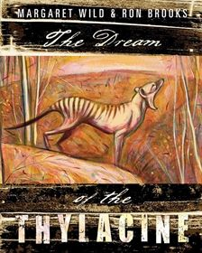 Picture Book.  This arresting and beautiful picture book from Margaret Wild and Ron Brooks is a shimmering encounter with the Tasmanian tiger, a lament for a lost species, and a compelling evocation of the place of animals in Nature.