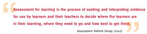 Assessment for learning is the process of seeking and interpreting evidence for use by learners and their teachers to decide where the learners are in their learning, where they need to go and how best to get there.
