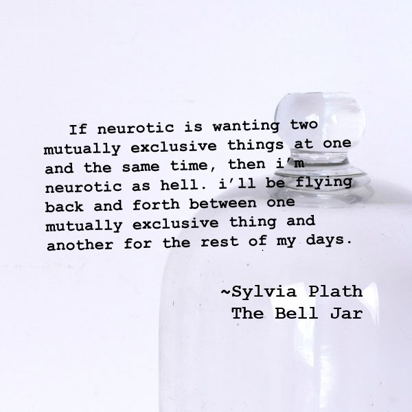 If neurotic is wanting two mutually exclusive things at one and the same time, then i'm  neurotic as hell. i'll be flying back and forth between one mutually exclusive thing and  another for the rest of my days. ~Sylvia Plath, The Bell Jar