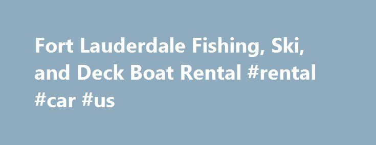 Fort Lauderdale Fishing, Ski, and Deck Boat Rental #rental #car #us http://rental.remmont.com/fort-lauderdale-fishing-ski-and-deck-boat-rental-rental-car-us/  #boat rental # We Offer Rental Boats in Fort Lauderdale Boat Rides and Tours Ski Boats When you want to use a boat to explore the vastness of the ocean and soak in the sun, a ski boat  is a fine option. You can avoid the hassles of owning your own boat with Atlantic Beach Clubs'...