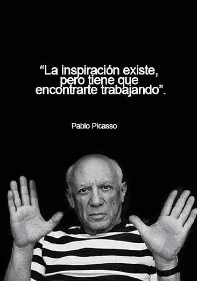 "Picasso, ""Inspiration exists, but it must find you working."""