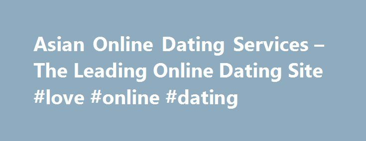 Asian Online Dating Services – The Leading Online Dating Site #love #online #dating http://dating.remmont.com/asian-online-dating-services-the-leading-online-dating-site-love-online-dating/  #asian online dating # Asian online dating services If you know someone who has used the online dating service of a particular site, ask that person to assess the services for you.�A simple scoring system using a point scale from … Continue reading →