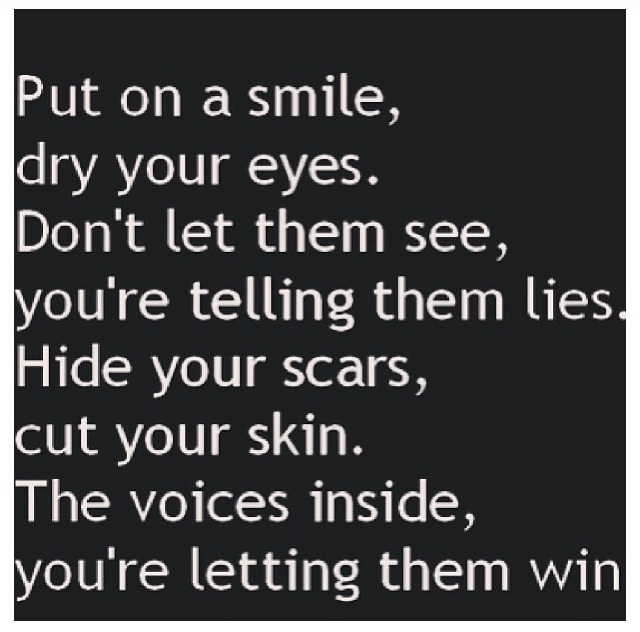 put on a smile, dry your eyes. don't let them see, you're telling them lies. hide your scars, cut your skin. the voice inside, you're letting them win
