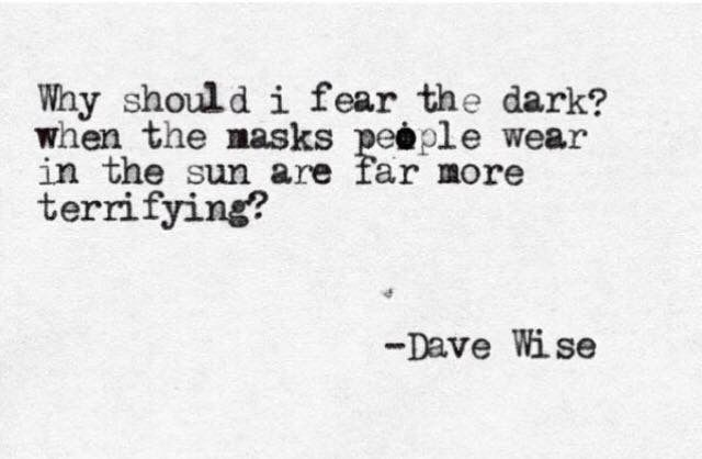 """Why should I fear the dark when the masks people wear in the sun are far more terrifying?"" -Dave Wise"