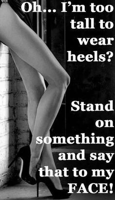 No such thing as a woman too tall or a heel too high!!