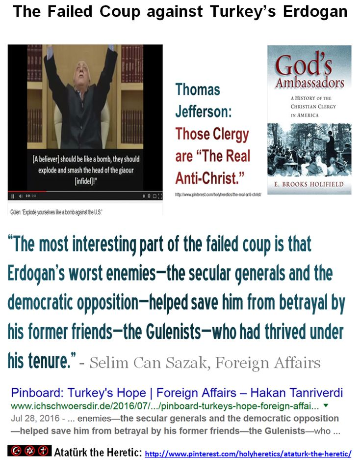 """""""The most interesting part of the failed coup is that Erdogan's worst enemies—the secular generals and the democratic opposition—helped save him from betrayal by his former friends—the Gulenists—who had thrived under his tenure."""" - Selim Can Sazak, Foreign Affairs  https://www.pinterest.com/holyheretics/ataturk-the-heretic/"""