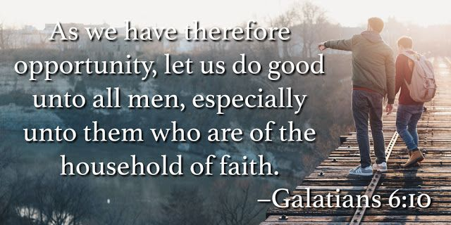 Therefore, as we have opportunity, let us do good to all people, especially to those who belong to the family of believers. Galatians 6:10
