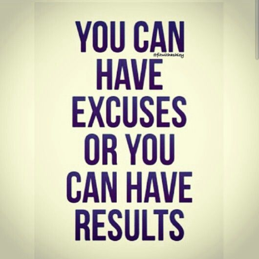 You can have excuses or you can have results.