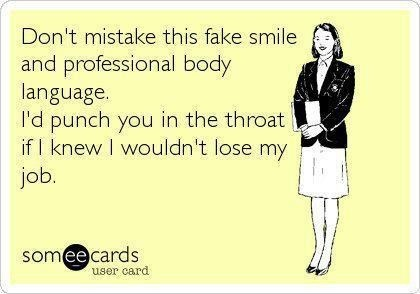 Don't mistake this fake smile and professional body language. I'd punch you in the throat if I knew I wouldn't lose my job. #ecards