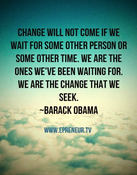 Change will not come if we wait for some other person or some other time. We are the ones we have been waiting for. We are the change we seek ~ Barack Obama