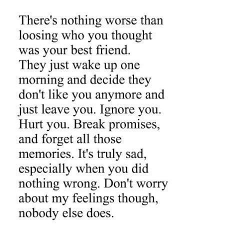 There's nothing worse than losing** who you though was your best friend. They just wake up one morning and decide they don't like you anymore and just leave you. Ignore you. Hurt you. Break promises, and forget all those memories. It's truly sad,especially when you did nothing wrong. Don't worry about my feelings though, nobody else does