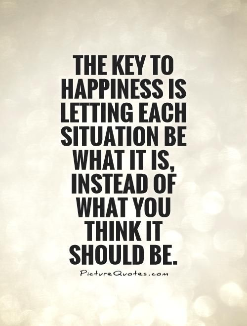 The key to happiness is letting each situation be what it is, instead of what you think it should be.