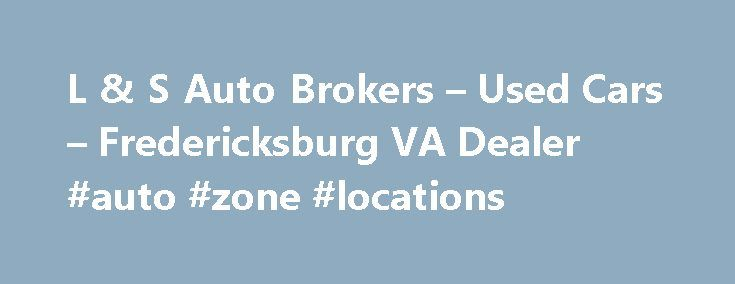 L & S Auto Brokers – Used Cars – Fredericksburg VA Dealer #auto #zone #locations http://auto.remmont.com/l-s-auto-brokers-used-cars-fredericksburg-va-dealer-auto-zone-locations/  #auto brokers # L & S Auto Brokers – Fredericksburg VA, 22408 L & S Auto Brokers in VA has a dedicated and knowledgeable group of sales employees with many years of experience satisfying our customer's Fredericksburg Used Cars, Used Pickup Trucks needs. Feel free to browse L & S Auto Brokers's Used Cars, Pickup…