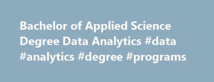 Bachelor of Applied Science Degree Data Analytics #data #analytics #degree #programs http://delaware.remmont.com/bachelor-of-applied-science-degree-data-analytics-data-analytics-degree-programs/  # Bachelor of Applied Science Degree Data Analytics The Bachelor of Applied Science in Data Analytics provides graduates with the skills and knowledge needed for employment in the rapidly emerging field of data analytics, which comprises analyzing and interpreting the large datasets now available in…