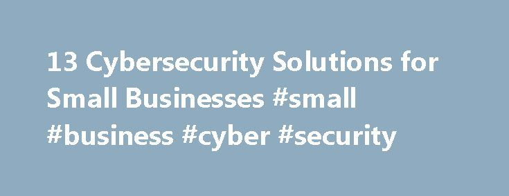 13 Cybersecurity Solutions for Small Businesses #small #business #cyber #security http://malta.remmont.com/13-cybersecurity-solutions-for-small-businesses-small-business-cyber-security/  # 13 Security Solutions for Small Business Credit: Mikko Lemola/Shutterstock Cybersecurity is no joke. Whether you have a website, online accounts or any type of Web-based infrastructure, you are at risk for a cyberattack. Although the public typically only hears about cyberattacks against high-profile…