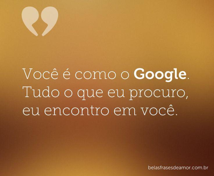 Você é como o Google. Tudo o que eu procuro, eu encontro em você.