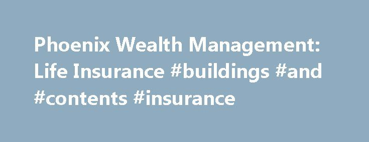 Phoenix Wealth Management: Life Insurance #buildings #and #contents #insurance http://insurances.remmont.com/phoenix-wealth-management-life-insurance-buildings-and-contents-insurance/  #home life insurance # Life Insurance Phoenix is experienced at helping people use life insurance to help secure their futures and those of their families. Strategies for a Range of Needs Financial professionals recommend our products for their clients to help prepare for the unexpected, protect loved ones…