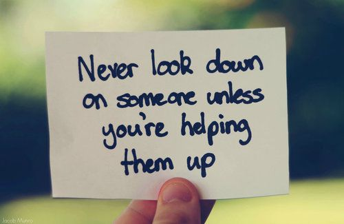 Never look down on anyone unless you're helping them up!: Life Quotes, Words Of Wisdom, True Quotes, Remember This, Judge, Help Hands, Favorite Quotes, Inspiration Quotes, Wise Words