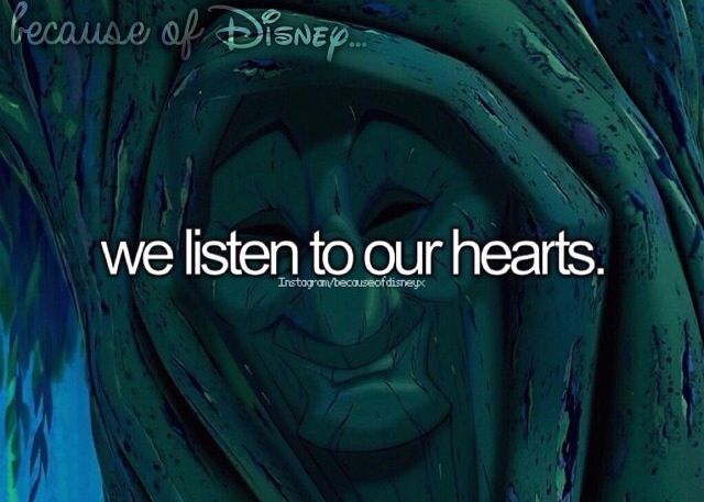 "Because of Disney ""We listen to our hearts."" FROM: http://media-cache-ak0.pinimg.com/originals/2b/47/96/2b479652a604f48f92b1b468267af976.jpg"