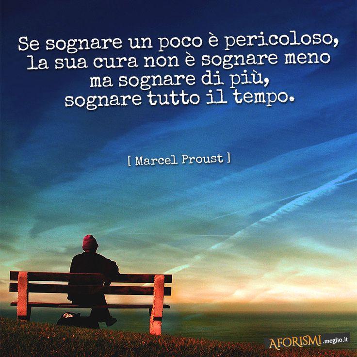 Se sognare un poco è pericoloso, la sua cura non è sognare meno ma sognare di più, sognare tutto il tempo. (Marcel Proust)