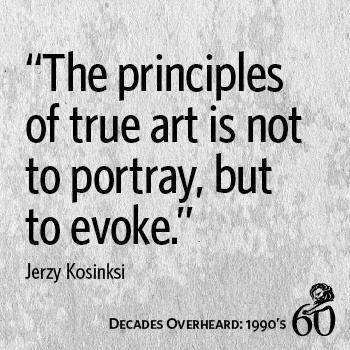 "Decades Overheard | 1990s | #CannesLions | ""The principles of true art is not to portray, but to evoke."" -Jerzy Kosinksi"