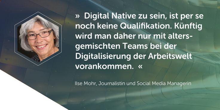 """""""Digital Native zu sein, ist per se noch keine Qualifikation. Künftig wird man daher nur mit altersgemischten Teams bei der Digitalisierung der Arbeitswelt vorankommen.""""  Ein Beitrag von Ilse Mohr zum Digital Working Report 2016"""