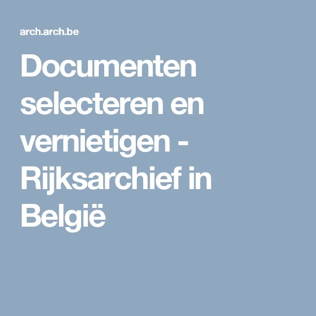 ARCHIEF - selecteren en vernietigen - Rijksarchief in België