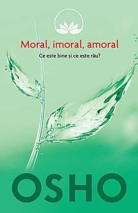 Osho, Vol. 2: Moral, imoral, amoral. Ce este bine si ce este rau?