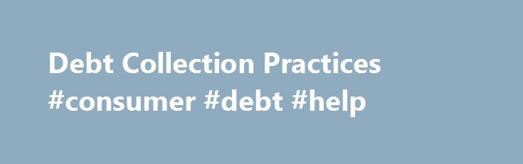 Debt Collection Practices #consumer #debt #help http://debt.remmont.com/debt-collection-practices-consumer-debt-help/  #debt collection jobs # Debt Collection Practices Debt Collection Practices The OCCC frequently receives questions and complaints from consumers about the negative debt collection practices they experience. Examples of unlawful creditor behavior include excessive amounts of telephone calls to debtors, misrepresentation of the facts to third parties, threats of arrest, and…