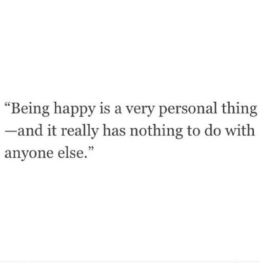 Being happy is a very personal thing - and it really has nothing to do with anyone else.