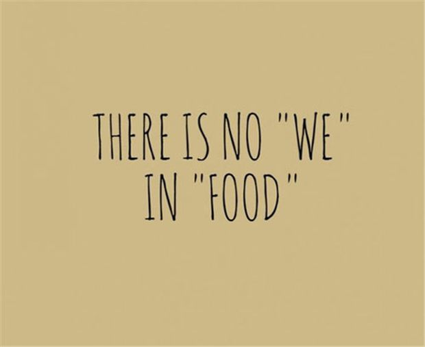 "There is no ""we"" in ""food""—some days it's like that. (; #food #humor #hangry"