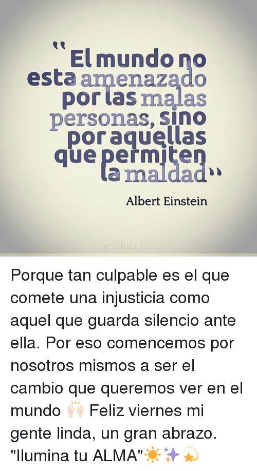 """Albert Einstein, Memes, and Einstein: El mundo no   esta anmenazado   por tas malas   personas, sinO   Doraguellas   que peřmite   que paemaldao   a maldad   Albert Einstein  Porque tan culpable es el que comete una injusticia como aquel que guarda silencio ante ella. Por eso comencemos por nosotros mismos a ser el cambio que queremos ver en el mundo  Feliz viernes mi gente linda, un gran abrazo. """"Ilumina tu ALMA""""☀️✨"""
