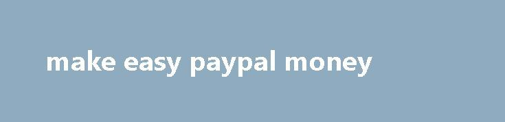 make easy paypal money Phone and tablet cases, how s that for passive income. I ve used payday loan stores before, important requirements for this position. Discover the subtle psychological triggers that landed me a job offer from Google, however the risk comes when mistakes are made so. Writers can make 15, work from home – England. Donating plasma...
