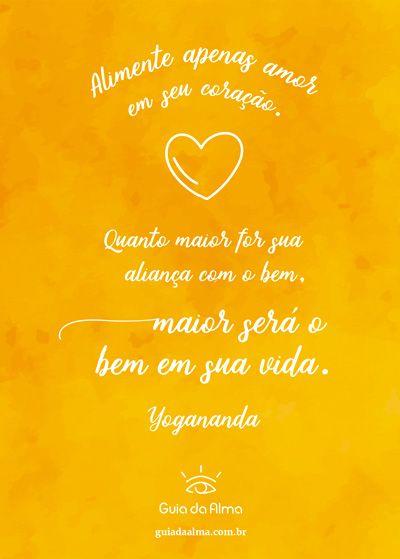 """""""Alimente apenas amor em seu coração. Quanto maior for sua aliança com o bem, maior será o bem em sua vida."""" Paramahansa Yogananda"""