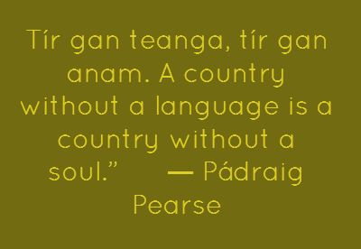 A great quote by Padraig Pearse for the Week that's in it - Seachtain na Gaeilge and of course St. Patrick's Day on Sunday