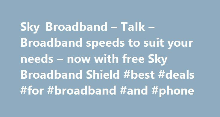 Sky Broadband – Talk – Broadband speeds to suit your needs – now with free Sky Broadband Shield #best #deals #for #broadband #and #phone http://broadband.remmont.com/sky-broadband-talk-broadband-speeds-to-suit-your-needs-now-with-free-sky-broadband-shield-best-deals-for-broadband-and-phone/  #broadband ireland # Sky Broadband, Fibre & Talk Here's the legal bit 10 a month Box Sets: HD package for 10 per month for 12 months. The then current price applies after the offer period. See…